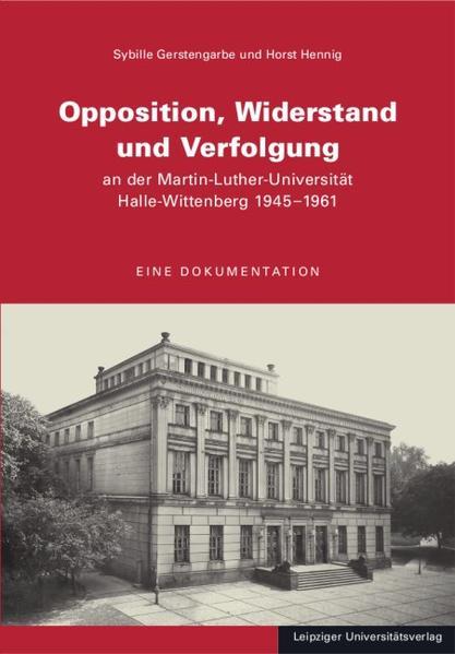 Opposition, Widerstand und Verfolgung an der Martin-Luther-Universität Halle-Wittenberg 1945-1961 - Coverbild