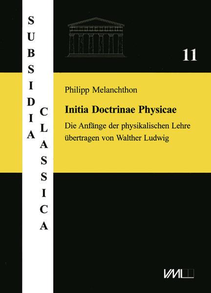 Philipp Melanchthon. Initia Doctrinae Physicae, dictata in Academia Vuitebergensi. Die Anfänge der physikalischen Lehre, vorgetragen an der Universität Wittenberg - Coverbild