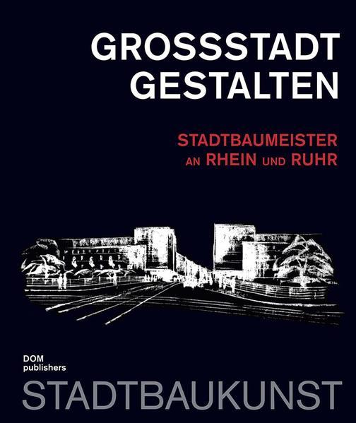 Großstadt gestalten. Stadtbaumeister an Rhein und Ruhr - Coverbild