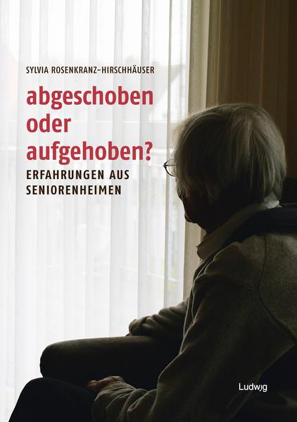 Abgeschoben oder aufgehoben?  Erfahrungen aus Seniorenheimen - Coverbild