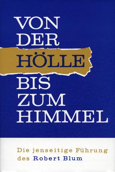 Von der Hölle bis zum Himmel. Die jenseitige Führung des Robert Blum / Von der Hölle bis zum Himmel. Die jenseitige Führung des Robert Blum - Coverbild