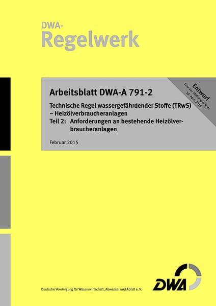 Arbeitsblatt DWA-A 791-2 (Entwurf) Technische Regel wassergefährdender Stoffe (TRwS) - Heizölverbraucheranlagen - Teil 2: Anforderungen an bestehende Heizölverbraucheranlagen - Coverbild