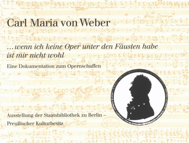Carl Maria von Weber. »...wenn ich keine Oper unter den Fäusten habe ist mir nicht wohl« - Coverbild