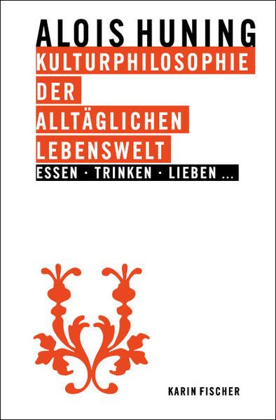 Kulturphilosophie der alltäglichen Lebenswelt - Essen, Trinken, Lieben... - Coverbild