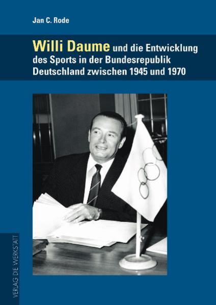 Willi Daume und die Entwicklung des Sports in der Bundesrepublik Deutschland zwischen 1945 und 1970 - Coverbild
