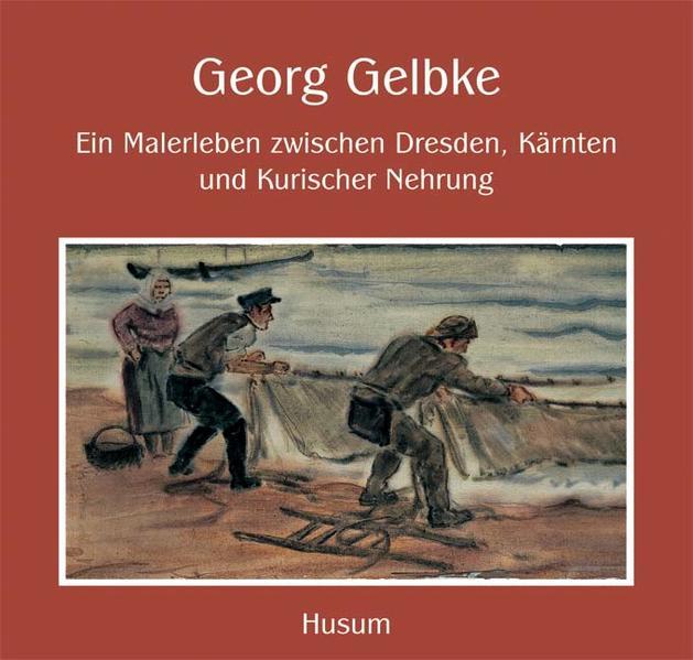 Georg Gelbke – Ein Malerleben zwischen Dresden, Kärnten und Kurischer Nehrung - Coverbild
