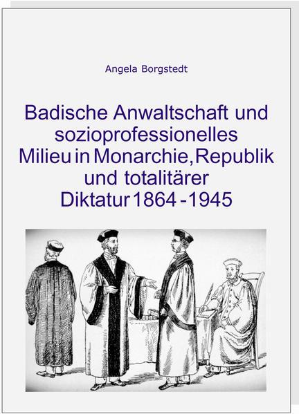 Badische Anwaltschaft und sozioprofessionelles Milieu in Monarchie, Republik und totalitärer Diktatur 1864-1945 - Coverbild