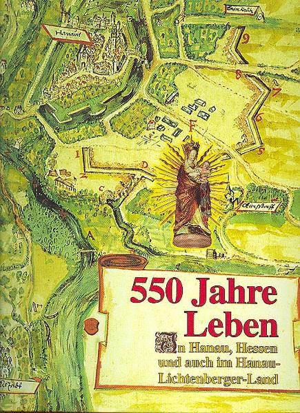 550 Jahre Leben in Hanau, Hessen und auch im Hanau-Lichtenberger-Land - Coverbild