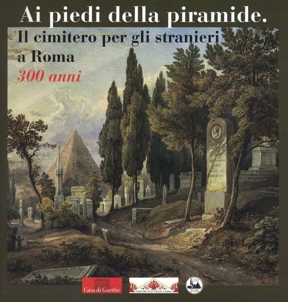 Ai piedi della piramide. Il cimitero per gli stranieri a Roma – 300 anni - Coverbild