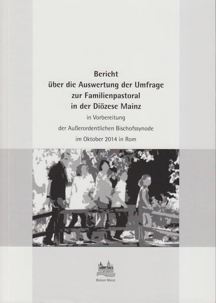 Bericht über die Auswertung der Umfrage zur Familienpastoral in der Diözese Mainz in Vorbereitung der Außerordentlichen Bischofssynode im Oktober 2014 in Rom - Coverbild