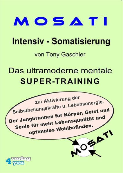 MOSATI Intensiv Somatisierung. Das ultramoderne mentale Super-Training zur Aktivierung der Selbstheilungskräfte u. Lebensenergie. Der Jungbrunnen für Körper, Geist und Seele für mehr Lebensqualität und optimales Wohlbefinden. - Coverbild