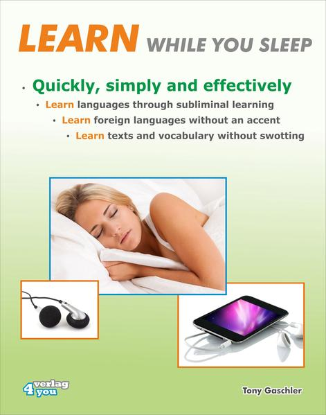LEARN WHILE YOU SLEEP. Quickly, simply and effectively. Learn languages through subliminal learning. Learn foreign languages without an accent. Learn texts and vocabulary without swotting. - Coverbild