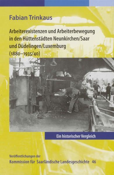 Arbeiterexistenzen und Arbeiterbewerbung in den Hüttenstädten Neunkirchen / Saar und Düdelingen/ Luxemburg (1880-1935/40) - Coverbild