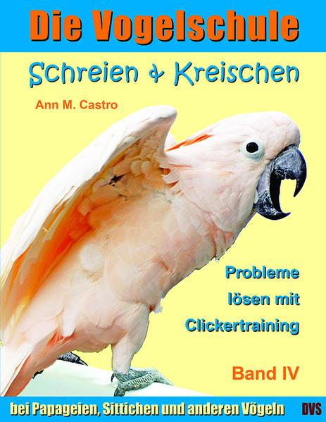 Schreien & Kreischen bei Papageien, Sittichen und anderen Vögeln: Probleme lösen mit Clickertraining. Die Vogelschule - Coverbild