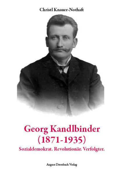Georg Kandlbinder (1871-1935): Sozialdemokrat. Revolutionär. Verfolgter - Coverbild