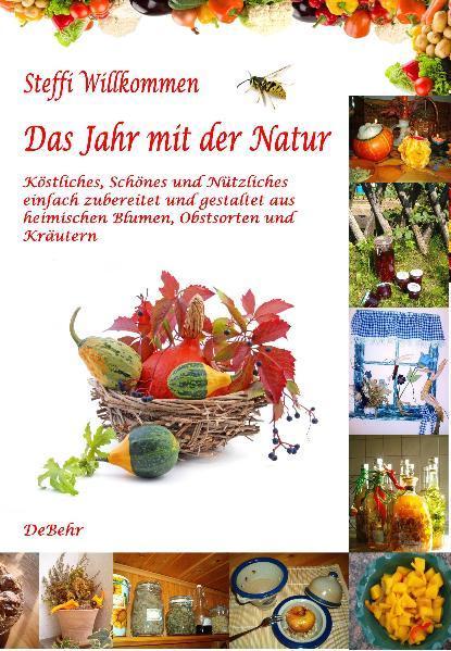 Das Jahr mit der Natur - Köstliches, Schönes und Nützliches einfach zubereitet und gestaltet aus heimischen Blumen, Obstsorten und Kräutern - Coverbild