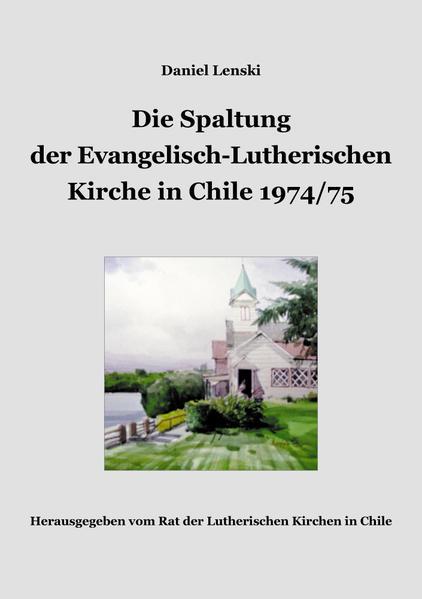 Die Spaltung der Evangelisch-Lutherischen Kirche in Chile 1974/75. La División de la Iglesia Evangélica Luterana en Chile 1974/75. - Coverbild